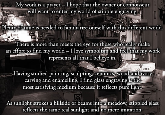 My work is a prayer – I hope that the owner or connoisseur will want to enter my world of stipple engraving.